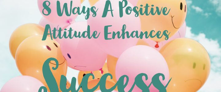 8 Ways A Positive Attitude Enhances Success